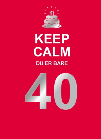 Keep Calm. Du er bare 40