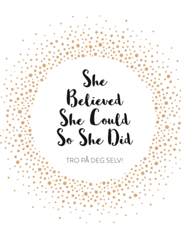 She Believed She Could So She Did. Tro på deg selv!